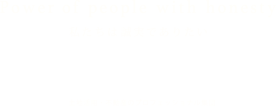 Power of people with honesty 私たちは誠実でありたい POWER CONSULTING NETWORKS 土地活用・不動産のプロフェッショナル集団
